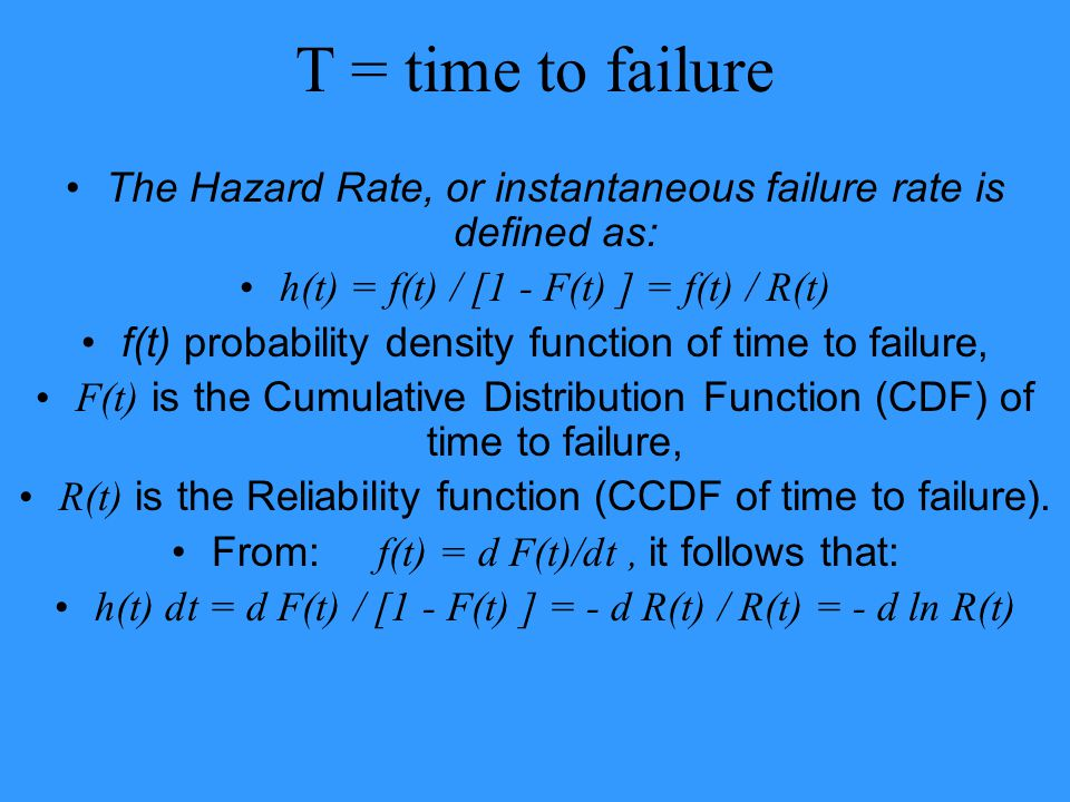 T = time to failure The Hazard Rate, or instantaneous failure rate is defined as: h(t) = f(t) / [1 - F(t) ] = f(t) / R(t)